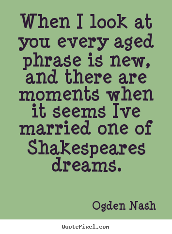 When i look at you every aged phrase is new, and.. Ogden Nash top love quotes