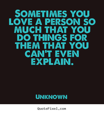 Unknown picture quote - Sometimes you love a person so much that you do things for them that.. - Love quotes