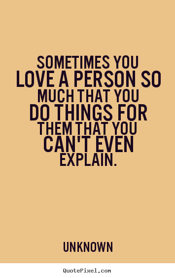 Sayings about love - Sometimes you love a person so much that you do things..