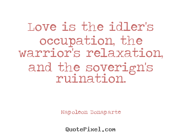 Quote about love - Love is the idler's occupation, the warrior's..
