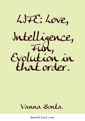 Love quotes - Life: love, intelligence, fun, evolution in that order.