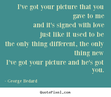 I've got your picture that you gave to meand it's signed with lovejust.. George Bedard top love quotes