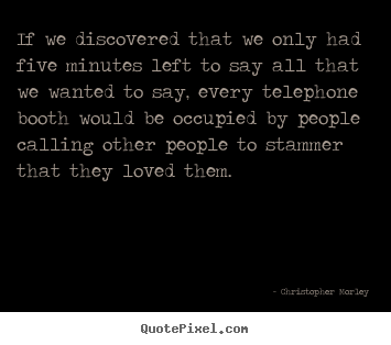 If we discovered that we only had five minutes.. Christopher Morley good love quotes