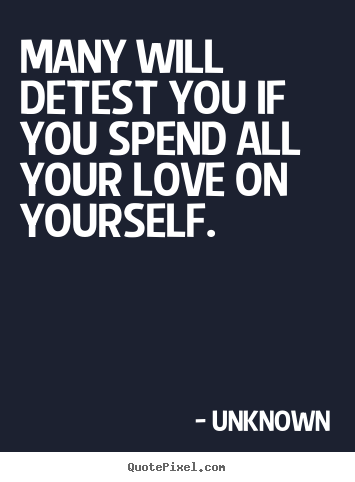 Create your own picture quotes about love - Many will detest you if you spend all your love on yourself.