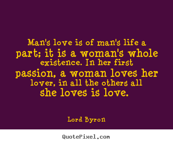 Quotes about love - Man's love is of man's life a part; it is..