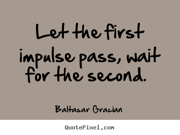 Baltasar Gracian pictures sayings - Let the first impulse pass, wait for the second.  - Love quote