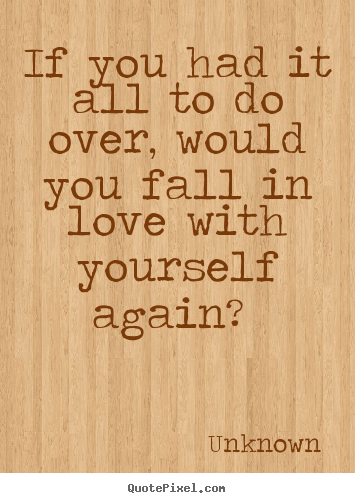 Unknown picture quotes - If you had it all to do over, would you fall in love with yourself.. - Love quotes