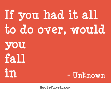 Love quote - If you had it all to do over, would you fall in love with..