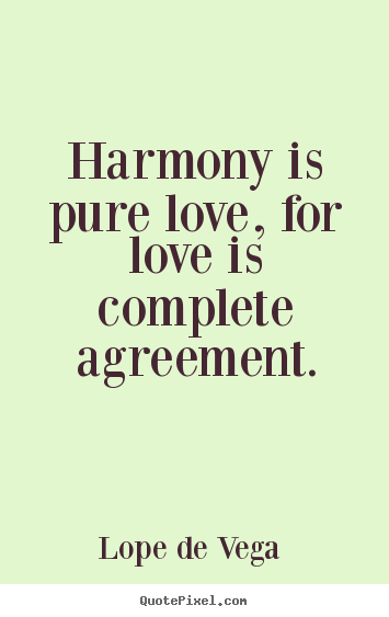 Lope De Vega  picture quotes - Harmony is pure love, for love is complete agreement. - Love quotes
