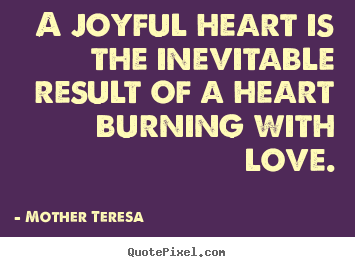 Quotes about love - A joyful heart is the inevitable result of a heart burning..