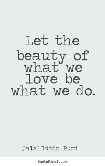 Love quotes - Let the beauty of what we love be what we do.