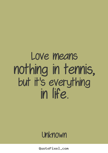 Unknown picture quotes - Love means nothing in tennis, but it's everything in life. - Love quotes