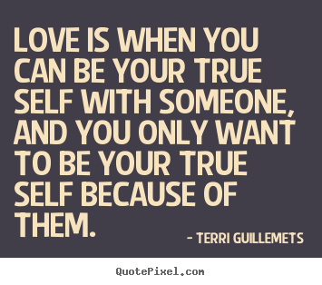 Love is when you can be your true self with someone, and you only.. Terri Guillemets best love quotes