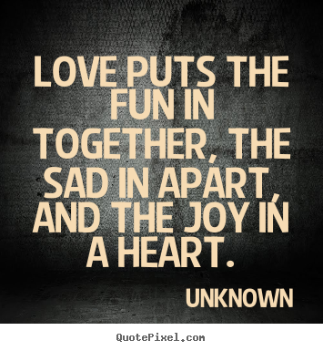 Unknown picture quotes - Love puts the fun in together, the sad in apart,.. - Love quotes