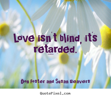 Design pictures sayings about love - Love isn't blind, it's retarded.