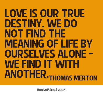 Thomas Merton picture quotes - Love is our true destiny. we do not find.. - Love quotes