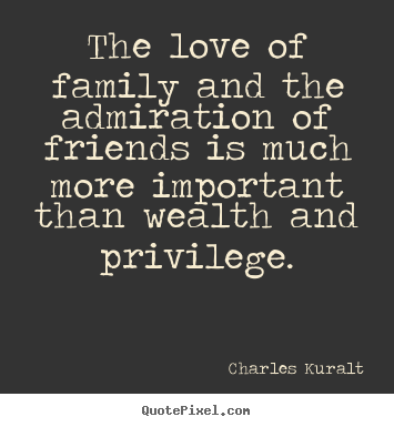Quote about love - The love of family and the admiration of friends is much more important..