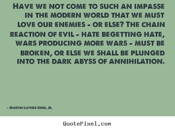 Martin Luther King, Jr. poster quote - Have we not come to such an impasse in the modern.. - Love quote