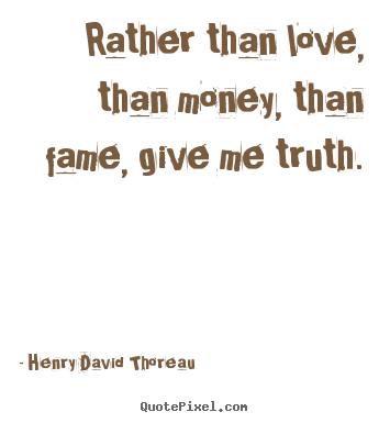 Make picture quotes about love - Rather than love, than money, than fame, give me truth.