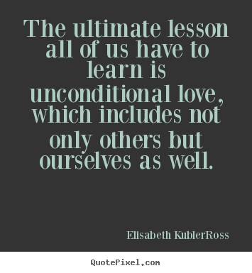 Quotes about love - The ultimate lesson all of us have to learn is unconditional love,..