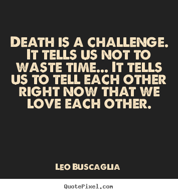 Love quotes - Death is a challenge. it tells us not to..
