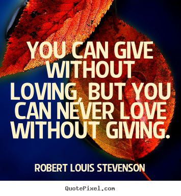 Robert Louis Stevenson picture quote - You can give without loving, but you can never love without.. - Love quotes