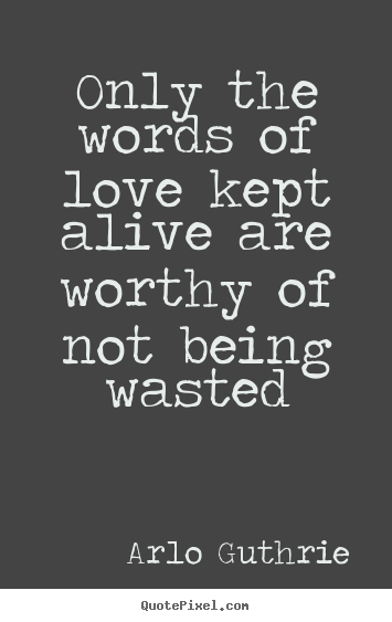 Customize image quotes about love - Only the words of love kept alive are worthy..