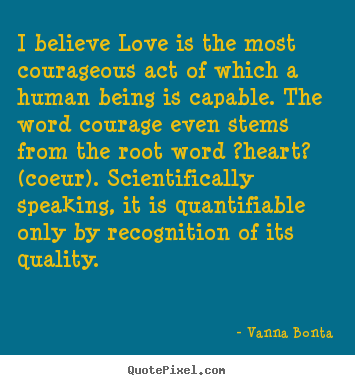 Vanna Bonta photo quote - I believe love is the most courageous act of which a human being is capable... - Love quotes