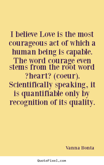 Vanna Bonta picture quotes - I believe love is the most courageous act of which a human.. - Love quotes