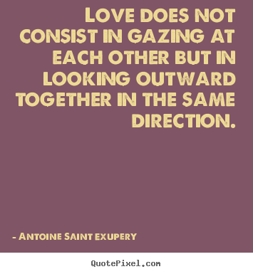 Love does not consist in gazing at each other but in looking.. Antoine Saint Exupery  love quotes