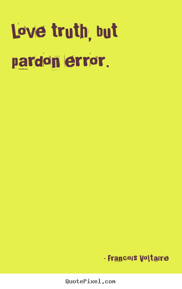 Love quote - Love truth, but pardon error.