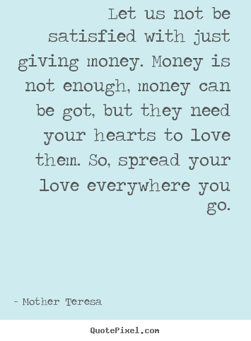 Love quote - Let us not be satisfied with just giving money. money..