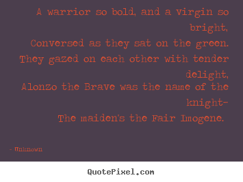 A warrior so bold, and a virgin so bright,.. Unknown good love quotes