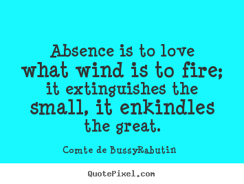 Absence is to love what wind is to fire; it extinguishes.. Comte De Bussy-Rabutin famous love sayings