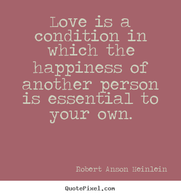 Love quotes - Love is a condition in which the happiness of another person is..