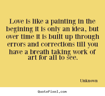 Unknown poster sayings - Love is like a painting in the begining it is only.. - Love quote