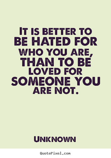 Quote about love - It is better to be hated for who you are, than to be loved for someone..