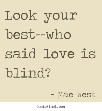 Love quotes - Look your best--who said love is blind?