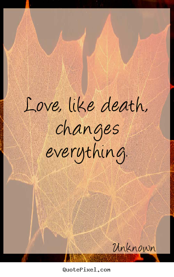 Love, like death, changes everything. Unknown popular love quotes