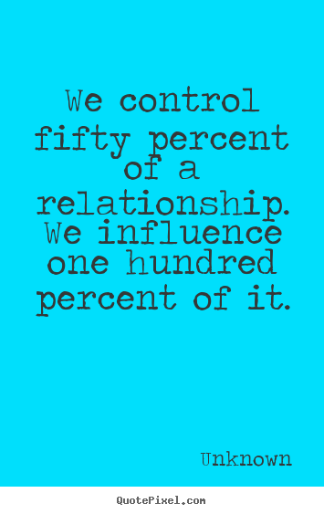 We control fifty percent of a relationship... Unknown great love quotes