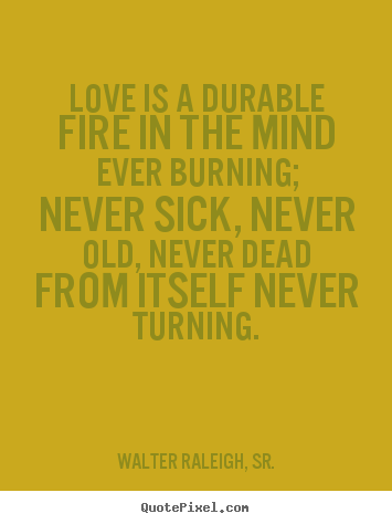 Love is a durable fire in the mind ever burning; never sick,.. Walter Raleigh, Sr. top love quotes