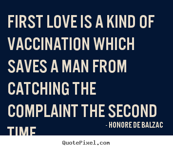 Honore De Balzac picture quotes - First love is a kind of vaccination which saves a man from.. - Love quotes