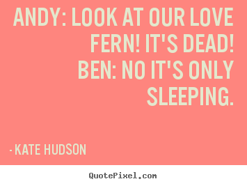 Make picture quotes about love - Andy: look at our love fern! it's dead!ben: no it's only sleeping.