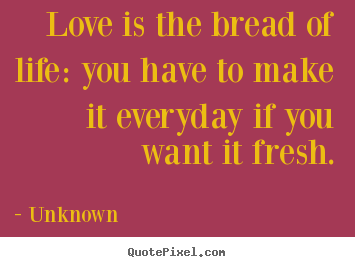 Love is the bread of life: you have to make.. Unknown popular love quotes