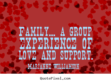Marianne Williamson picture quotes - Family... a group experience of love and support. - Love quotes