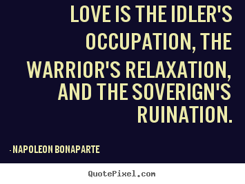 Napoleon Bonaparte picture quotes - Love is the idler's occupation, the warrior's.. - Love quotes