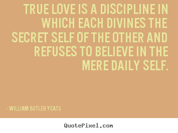 True love is a discipline in which each divines the secret.. William Butler Yeats famous love quotes