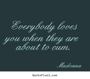 Quotes about love - Everybody loves you when they are about to cum.
