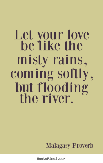 Malagasy Proverb photo quotes - Let your love be like the misty rains, coming softly, but.. - Love quote