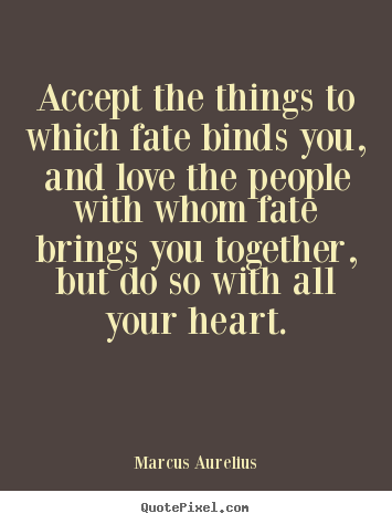Accept the things to which fate binds you, and love the people.. Marcus Aurelius greatest love quotes